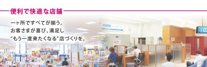 便利で快適な店舗 一ヶ所ですべてが揃う。お客さまが喜び、満足し'もう一度来たくなる'店づくりを。
